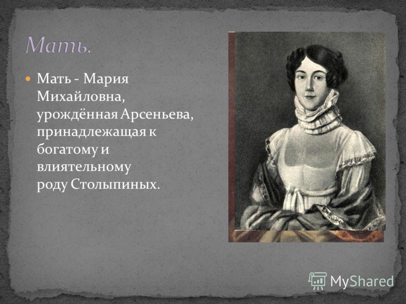 Мать - Мария Михайловна, урождённая Арсеньева, принадлежащая к богатому и влиятельному роду Столыпиных.