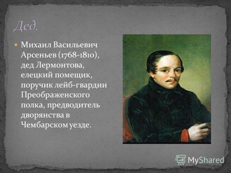 Михаил Васильевич Арсеньев (1768-1810), дед Лермонтова, елецкий помещик, поручик лейб-гвардии Преображенского полка, предводитель дворянства в Чембарском уезде.