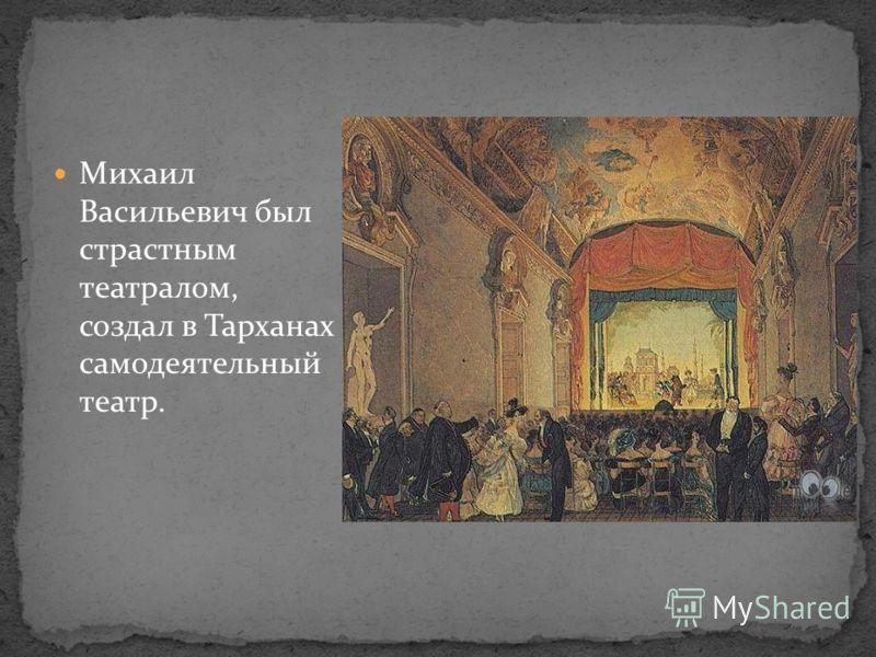 Михаил Васильевич был страстным театралом, создал в Тарханах самодеятельный театр.