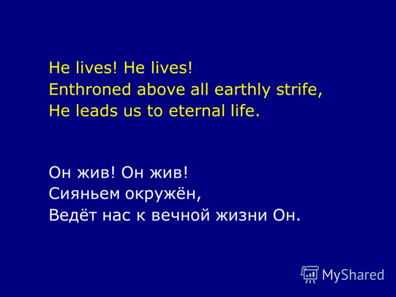 He lives! Enthroned above all earthly strife, He leads us to eternal life. Он жив! Сияньем окружён, Ведёт нас к вечной жизни Он.