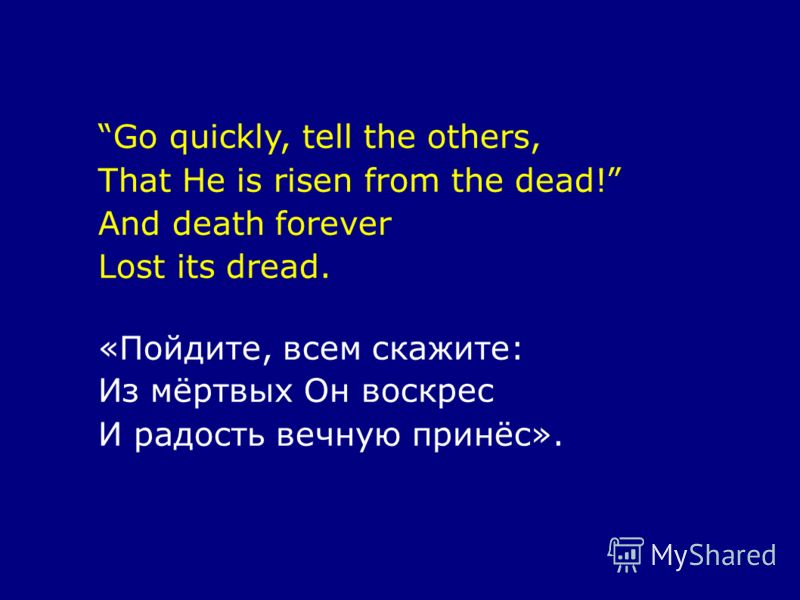 Go quickly, tell the others, That He is risen from the dead! And death forever Lost its dread. «Пойдите, всем скажите: Из мёртвых Он воскрес И радость вечную принёс».