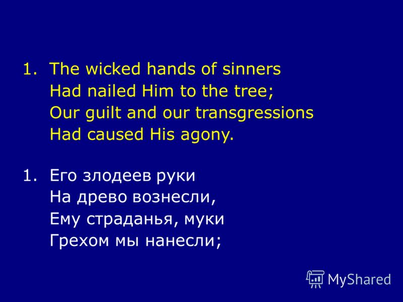 1.The wicked hands of sinners Had nailed Him to the tree; Our guilt and our transgressions Had caused His agony. 1.Его злодеев руки На древо вознесли, Ему страданья, муки Грехом мы нанесли;
