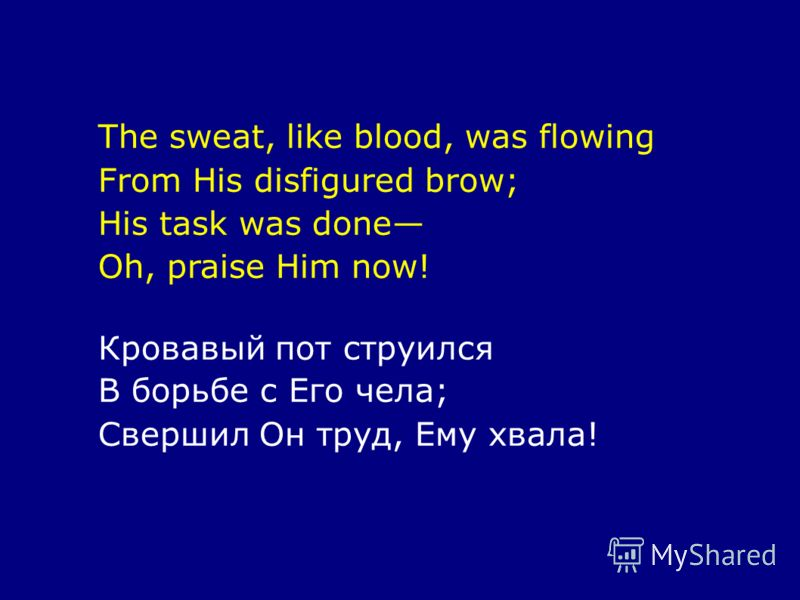 The sweat, like blood, was flowing From His disfigured brow; His task was done Oh, praise Him now! Кровавый пот струился В борьбе с Его чела; Свершил Он труд, Ему хвала!