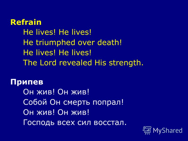 Refrain He lives! He triumphed over death! He lives! The Lord revealed His strength. Припев Он жив! Собой Он смерть попрал! Он жив! Господь всех сил восстал.