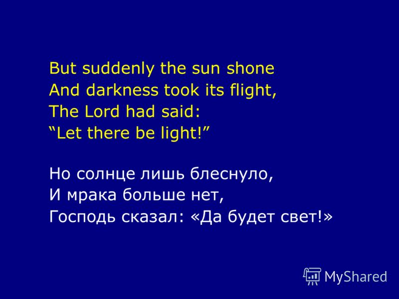 But suddenly the sun shone And darkness took its flight, The Lord had said: Let there be light! Но солнце лишь блеснуло, И мрака больше нет, Господь сказал: «Да будет свет!»