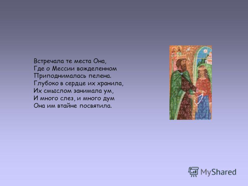 Встречала те места Она, Где о Мессии вожделенном Приподнималась пелена. Глубоко в сердце их хранила, Их смыслом занимала ум, И много слез, и много дум Она им втайне посвятила.