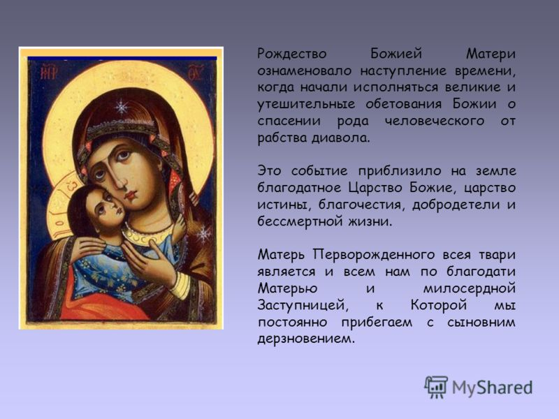 Рождество Божией Матери ознаменовало наступление времени, когда начали исполняться великие и утешительные обетования Божии о спасении рода человеческого от рабства диавола. Это событие приблизило на земле благодатное Царство Божие, царство истины, бл