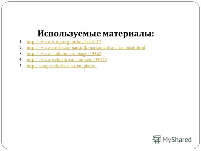 Используемые материалы : 1.http://www.x-top.org/prikol/label/17http://www.x-top.org/prikol/label/17 2.http://www.russlav.ru/narkotik/narkomaniya-v-kartinkah.htmlhttp://www.russlav.ru/narkotik/narkomaniya-v-kartinkah.html 3.http://www.sunhome.ru/image