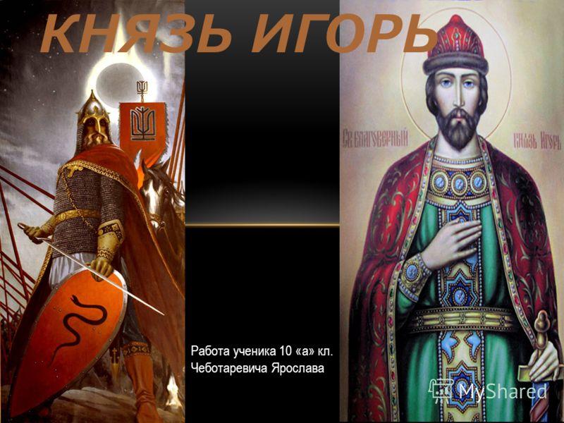 КНЯЗЬ ИГОРЬ Работа ученика 10 «а» кл. Чеботаревича Ярослава