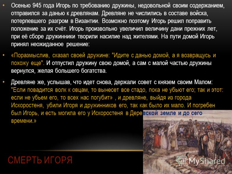 СМЕРТЬ ИГОРЯ Осенью 945 года Игорь по требованию дружины, недовольной своим содержанием, отправился за данью к древлянам. Древляне не числились в составе войска, потерпевшего разгром в Византии. Возможно поэтому Игорь решил поправить положение за их
