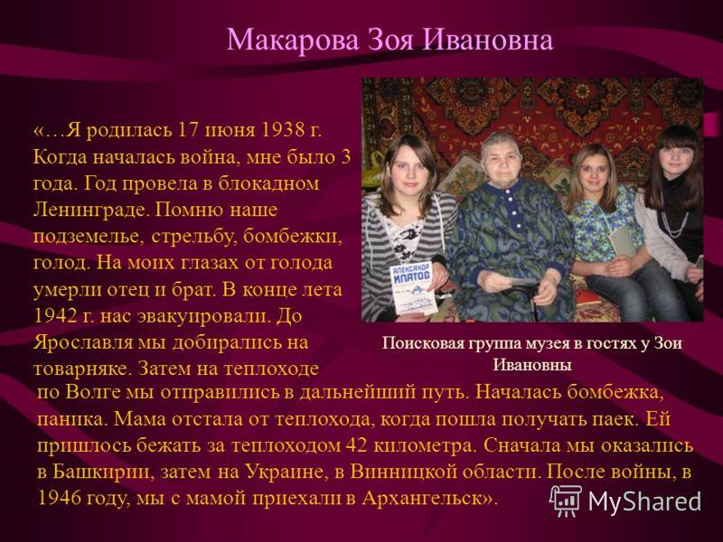Макарова Зоя Ивановна Поисковая группа музея в гостях у Зои Ивановны «…Я родилась 17 июня 1938 г. Когда началась война, мне было 3 года. Год провела в блокадном Ленинграде. Помню наше подземелье, стрельбу, бомбежки, голод. На моих глазах от голода ум