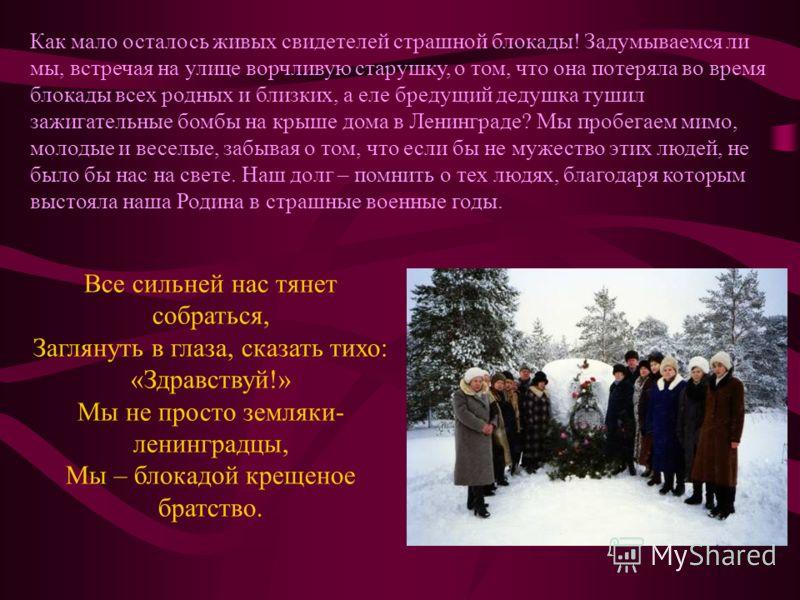 Как мало осталось живых свидетелей страшной блокады! Задумываемся ли мы, встречая на улице ворчливую старушку, о том, что она потеряла во время блокады всех родных и близких, а еле бредущий дедушка тушил зажигательные бомбы на крыше дома в Ленинграде