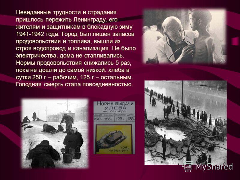 Невиданные трудности и страдания пришлось пережить Ленинграду, его жителям и защитникам в блокадную зиму 1941-1942 года. Город был лишен запасов продовольствия и топлива, вышли из строя водопровод и канализация. Не было электричества, дома не отаплив