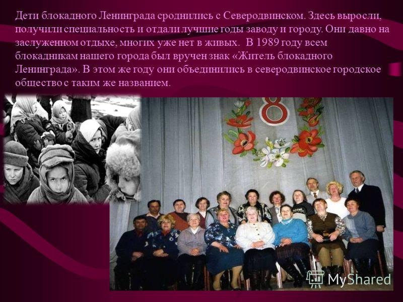 Дети блокадного Ленинграда сроднились с Северодвинском. Здесь выросли, получили специальность и отдали лучшие годы заводу и городу. Они давно на заслуженном отдыхе, многих уже нет в живых. В 1989 году всем блокадникам нашего города был вручен знак «Ж