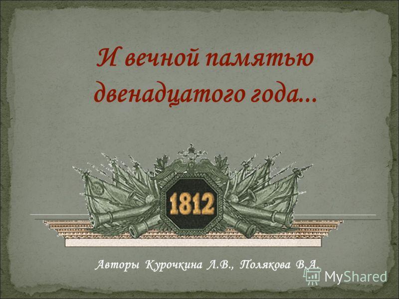 И вечной памятью двенадцатого года... Авторы Курочкина Л.В., Полякова В.А.