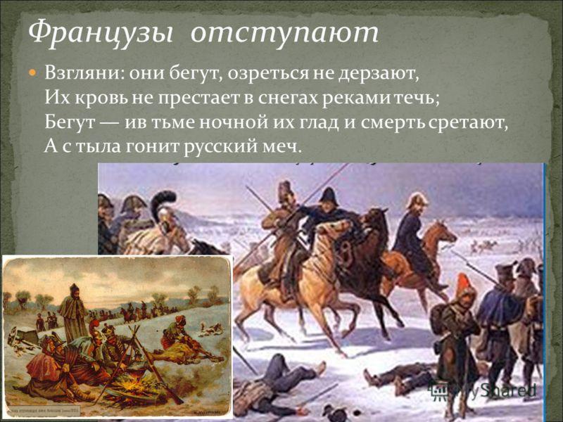 Французы отступают Взгляни: они бегут, озреться не дерзают, Их кровь не престает в снегах реками течь; Бегут ив тьме ночной их глад и смерть сретают, А с тыла гонит русский меч.