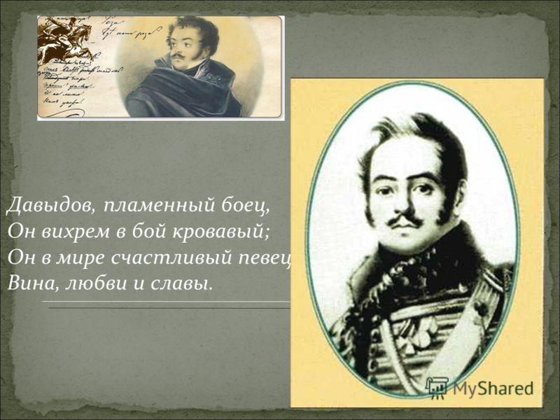 Давыдов, пламенный боец, Он вихрем в бой кровавый; Он в мире счастливый певец Вина, любви и славы.