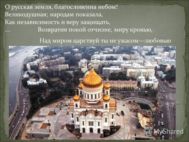 О русская земля, благословенна небом! Великодушная; народам показала, Как независимость и веру защищать, …. Возвратив покой отчизне, миру кровью, Над миром царствуй ты не ужасомлюбовью