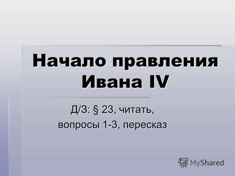 Начало правления Ивана IV Д/З: § 23, читать, вопросы 1-3, пересказ