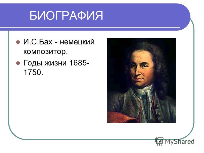 БИОГРАФИЯ И.С.Бах - немецкий композитор. Годы жизни 1685- 1750.