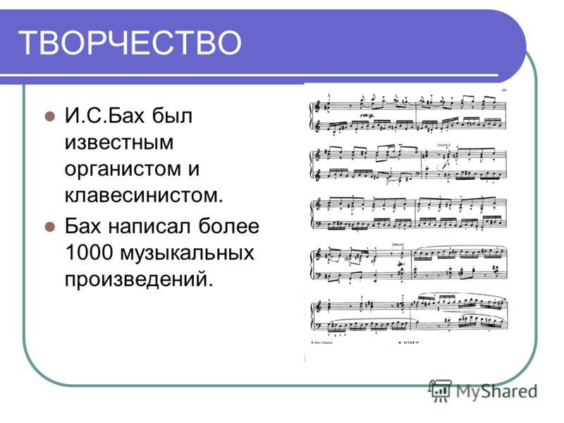 ТВОРЧЕСТВО И.С.Бах был известным органистом и клавесинистом. Бах написал более 1000 музыкальных произведений.