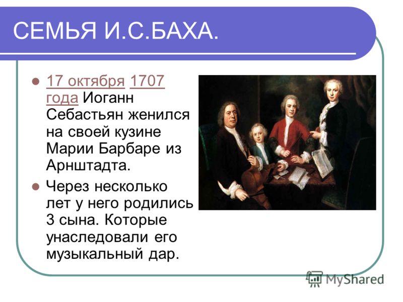 СЕМЬЯ И.С.БАХА. 17 октября 1707 года Иоганн Себастьян женился на своей кузине Марии Барбаре из Арнштадта. 17 октября1707 года Через несколько лет у него родились 3 сына. Которые унаследовали его музыкальный дар.