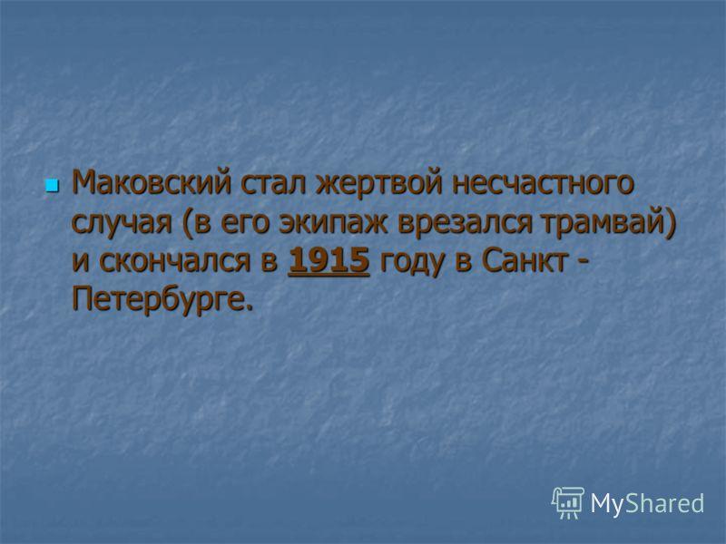 Маковский стал жертвой несчастного случая (в его экипаж врезался трамвай) и скончался в 1915 году в Санкт - Петербурге. Маковский стал жертвой несчастного случая (в его экипаж врезался трамвай) и скончался в 1915 году в Санкт - Петербурге.