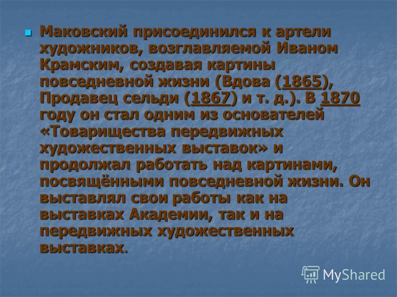 Маковский присоединился к артели художников, возглавляемой Иваном Крамским, создавая картины повседневной жизни (Вдова (1865), Продавец сельди (1867) и т. д.). В 1870 году он стал одним из основателей «Товарищества передвижных художественных выставок