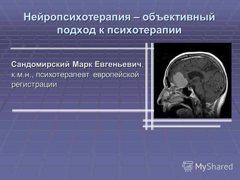 Нейропсихотерапия – объективный подход к психотерапии Сандомирский Марк Евгеньевич, к.м.н., психотерапевт европейской регистрации Сандомирский Марк Евгеньевич, к.м.н., психотерапевт европейской регистрации