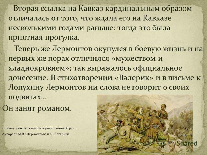 Вторая ссылка на Кавказ кардинальным образом отличалась от того, что ждала его на Кавказе несколькими годами раньше: тогда это была приятная прогулка. Теперь же Лермонтов окунулся в боевую жизнь и на первых же порах отличился «мужеством и хладнокрови