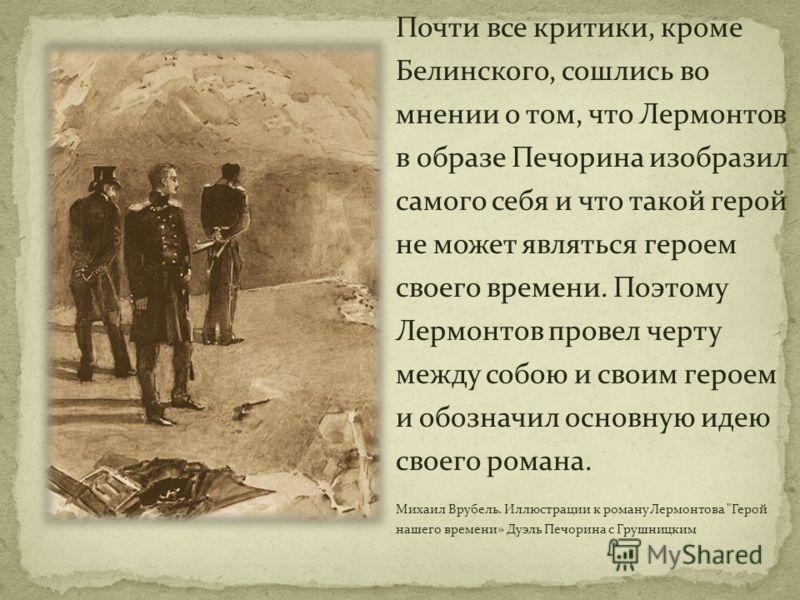 Почти все критики, кроме Белинского, сошлись во мнении о том, что Лермонтов в образе Печорина изобразил самого себя и что такой герой не может являться героем своего времени. Поэтому Лермонтов провел черту между собою и своим героем и обозначил основ