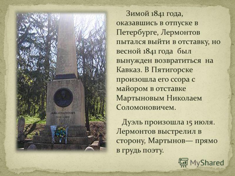Зимой 1841 года, оказавшись в отпуске в Петербурге, Лермонтов пытался выйти в отставку, но весной 1841 года был вынужден возвратиться на Кавказ. В Пятигорске произошла его ссора с майором в отставке Мартыновым Николаем Соломоновичем. Дуэль произошла