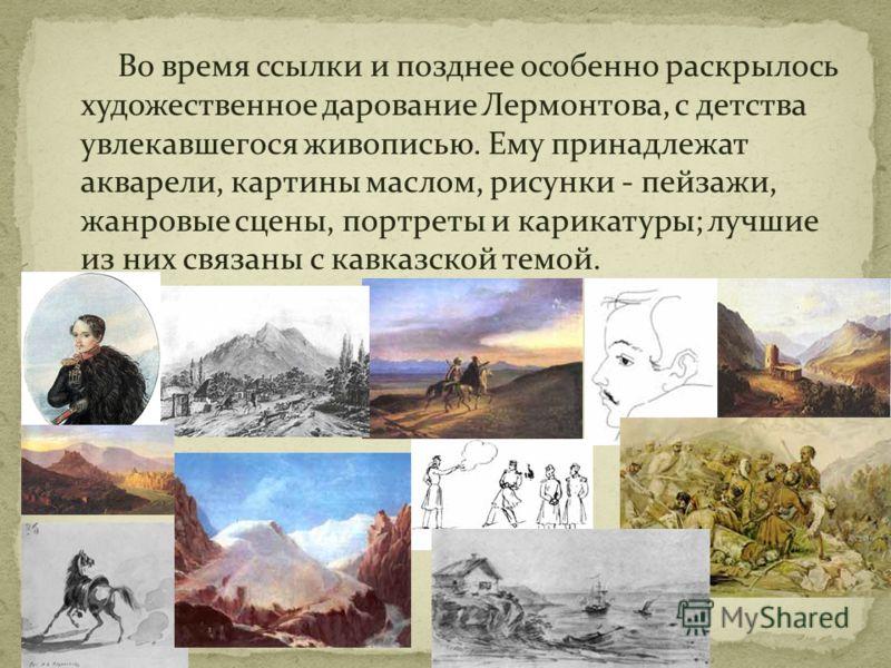 Во время ссылки и позднее особенно раскрылось художественное дарование Лермонтова, с детства увлекавшегося живописью. Ему принадлежат акварели, картины маслом, рисунки - пейзажи, жанровые сцены, портреты и карикатуры; лучшие из них связаны с кавказск