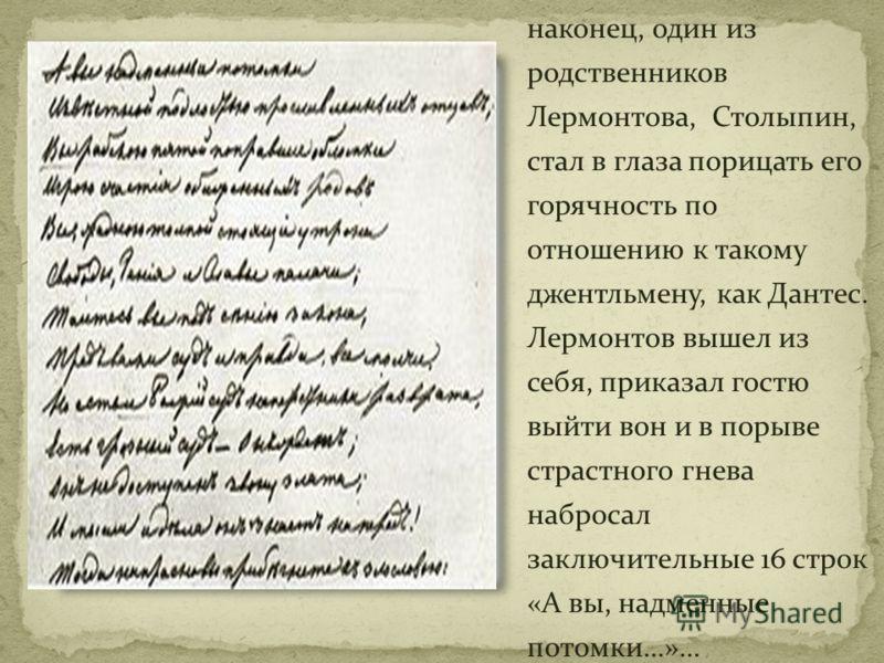 наконец, один из родственников Лермонтова, Столыпин, стал в глаза порицать его горячность по отношению к такому джентльмену, как Дантес. Лермонтов вышел из себя, приказал гостю выйти вон и в порыве страстного гнева набросал заключительные 16 строк «А
