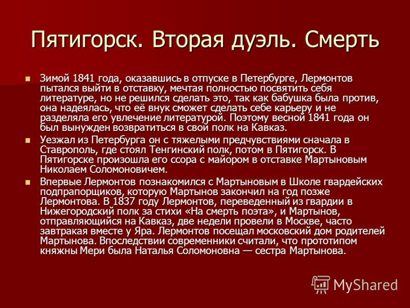 Пятигорск. Вторая дуэль. Смерть Зимой 1841 года, оказавшись в отпуске в Петербурге, Лермонтов пытался выйти в отставку, мечтая полностью посвятить себя литературе, но не решился сделать это, так как бабушка была против, она надеялась, что её внук смо
