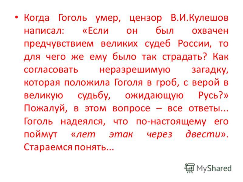Когда Гоголь умер, цензор В.И.Кулешов написал: «Если он был охвачен предчувствием великих судеб России, то для чего же ему было так страдать? Как согласовать неразрешимую загадку, которая положила Гоголя в гроб, с верой в великую судьбу, ожидающую Ру