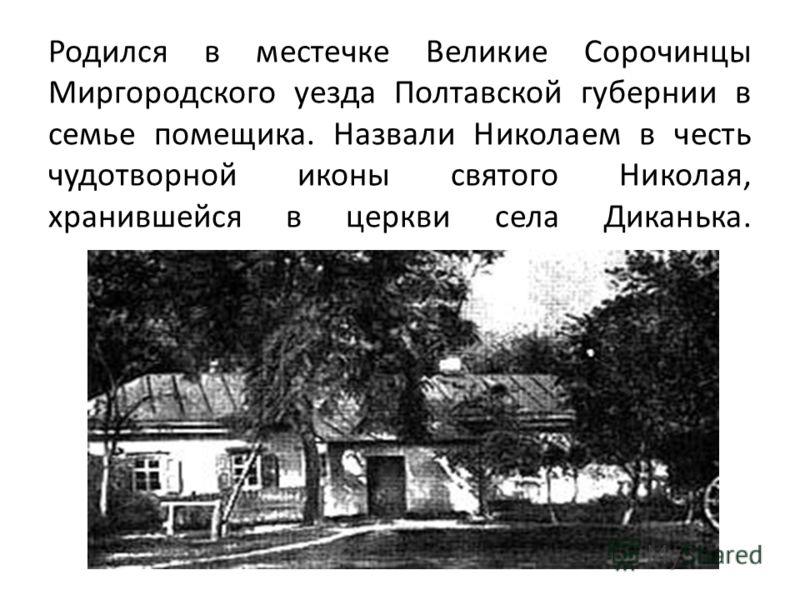 Родился в местечке Великие Сорочинцы Миргородского уезда Полтавской губернии в семье помещика. Назвали Николаем в честь чудотворной иконы святого Николая, хранившейся в церкви села Диканька.