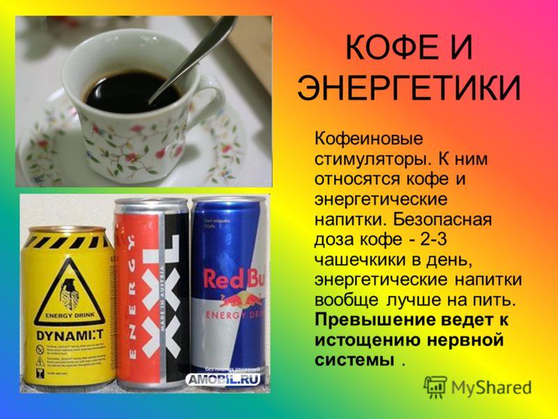 КОФЕ И ЭНЕРГЕТИКИ Кофеиновые стимуляторы. К ним относятся кофе и энергетические напитки. Безопасная доза кофе - 2-3 чашечкики в день, энергетические напитки вообще лучше на пить. Превышение ведет к истощению нервной системы.