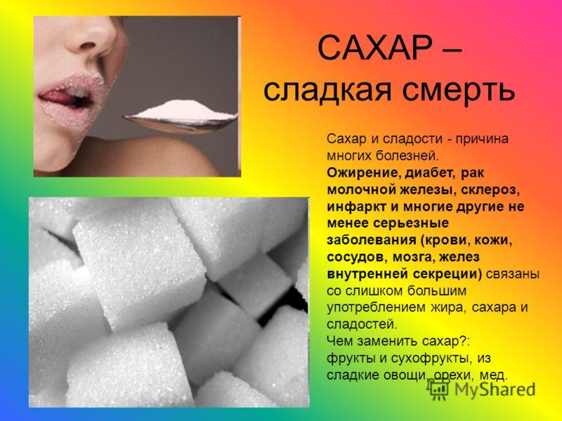 САХАР – сладкая смерть Сахар и сладости - причина многих болезней. Ожирение, диабет, рак молочной железы, склероз, инфаркт и многие другие не менее серьезные заболевания (крови, кожи, сосудов, мозга, желез внутренней секреции) связаны со слишком боль