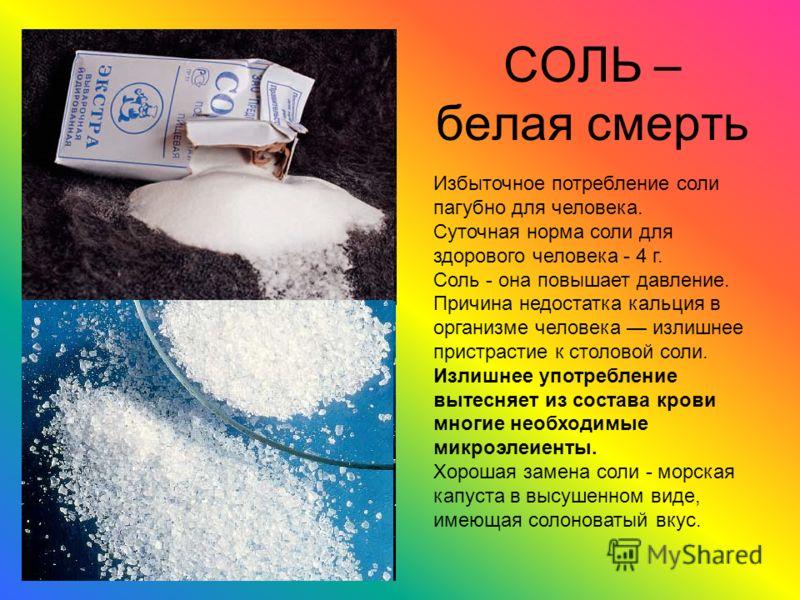 СОЛЬ – белая смерть Избыточное потребление соли пагубно для человека. Суточная норма соли для здорового человека - 4 г. Соль - она повышает давление. Причина недостатка кальция в организме человека излишнее пристрастие к столовой соли. Излишнее употр
