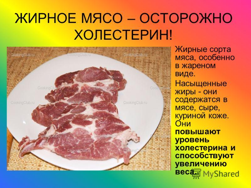 ЖИРНОЕ МЯСО – ОСТОРОЖНО ХОЛЕСТЕРИН! Жирные сорта мяса, особенно в жареном виде. Насыщенные жиры - они содержатся в мясе, сыре, куриной коже. Они повышают уровень холестерина и способствуют увеличению веса.