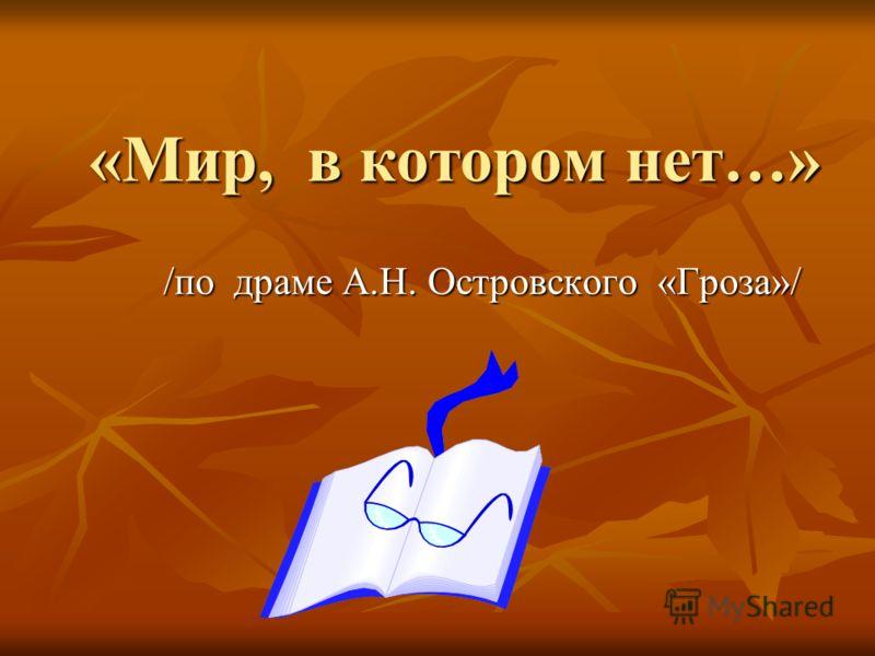«Мир, в котором нет…» /по драме А.Н. Островского «Гроза»/