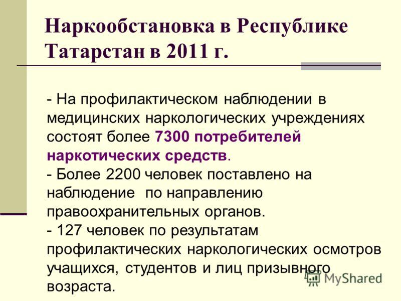 Наркообстановка в Республике Татарстан в 2011 г. - На профилактическом наблюдении в медицинских наркологических учреждениях состоят более 7300 потребителей наркотических средств. - Более 2200 человек поставлено на наблюдение по направлению правоохран
