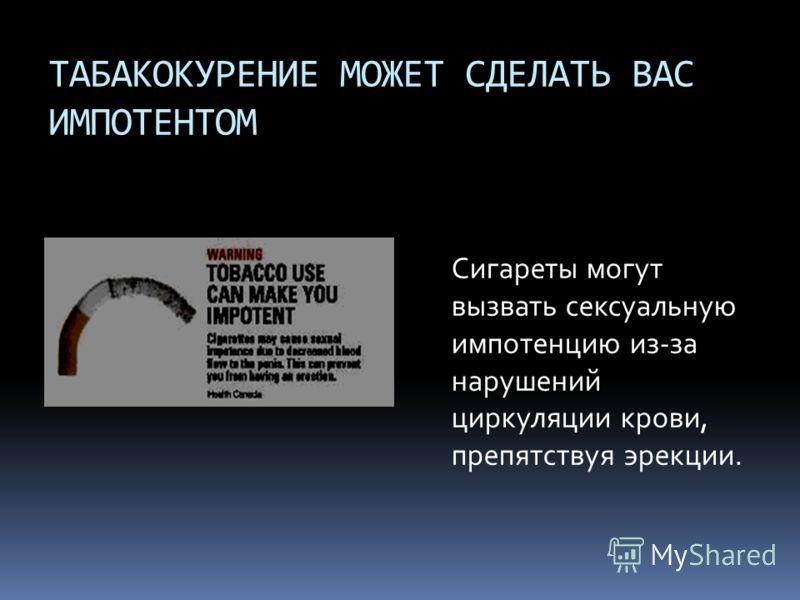 ТАБАКОКУРЕНИЕ МОЖЕТ СДЕЛАТЬ ВАС ИМПОТЕНТОМ Сигареты могут вызвать сексуальную импотенцию из-за нарушений циркуляции крови, препятствуя эрекции.