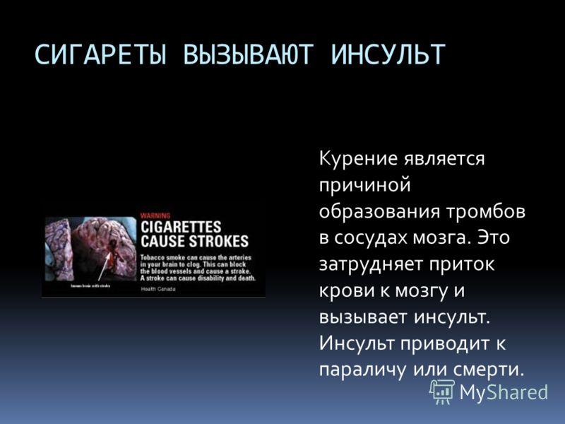 СИГАРЕТЫ ВЫЗЫВАЮТ ИНСУЛЬТ Курение является причиной образования тромбов в сосудах мозга. Это затрудняет приток крови к мозгу и вызывает инсульт. Инсульт приводит к параличу или смерти.