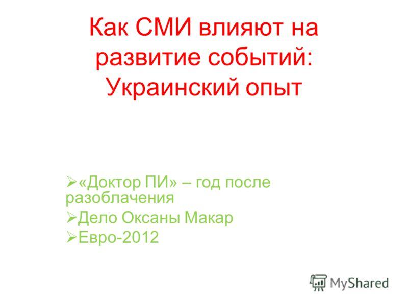 Как СМИ влияют на развитие событий: Украинский опыт «Доктор ПИ» – год после разоблачения Дело Оксаны Макар Евро-2012