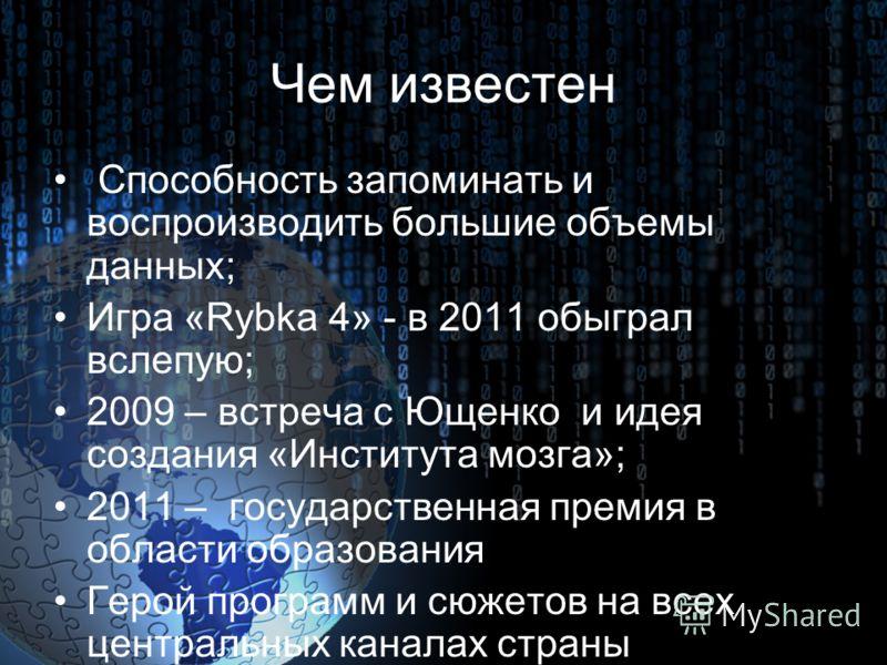 Чем известен Способность запоминать и воспроизводить большие объемы данных; Игра «Rybka 4» - в 2011 обыграл вслепую; 2009 – встреча с Ющенко и идея создания «Института мозга»; 2011 – государственная премия в области образования Герой программ и сюжет