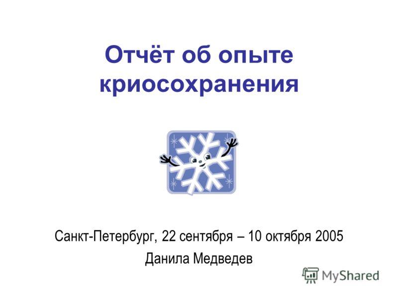 Отчёт об опыте криосохранения Санкт-Петербург, 22 сентября – 10 октября 2005 Данила Медведев