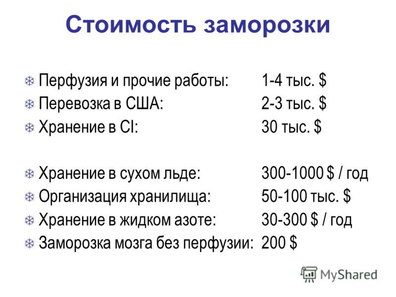 Стоимость заморозки Перфузия и прочие работы: 1-4 тыс. $ Перевозка в США: 2-3 тыс. $ Хранение в CI: 30 тыс. $ Хранение в сухом льде: 300-1000 $ / год Организация хранилища: 50-100 тыс. $ Хранение в жидком азоте: 30-300 $ / год Заморозка мозга без пер