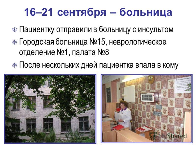 16–21 сентября – больница Пациентку отправили в больницу с инсультом Городская больница 15, неврологическое отделение 1, палата 8 После нескольких дней пациентка впала в кому